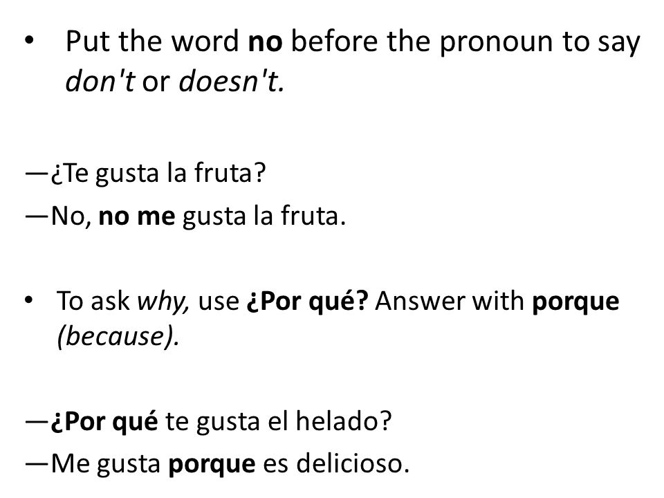 Put the word no before the pronoun to say don't or doesn't. —¿Te gusta la fruta? —No, no me gusta la fruta. To ask why, use ¿Por qué? Answer with porq