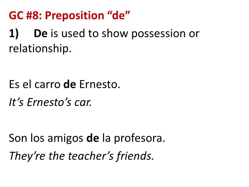 """GC #8: Preposition """"de"""" 1)De is used to show possession or relationship. Es el carro de Ernesto. It's Ernesto's car. Son los amigos de la profesora. T"""