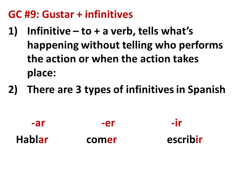 GC #9: Gustar + infinitives 1)Infinitive – to + a verb, tells what's happening without telling who performs the action or when the action takes place: 2)There are 3 types of infinitives in Spanish -ar-er-ir Hablar comer escribir