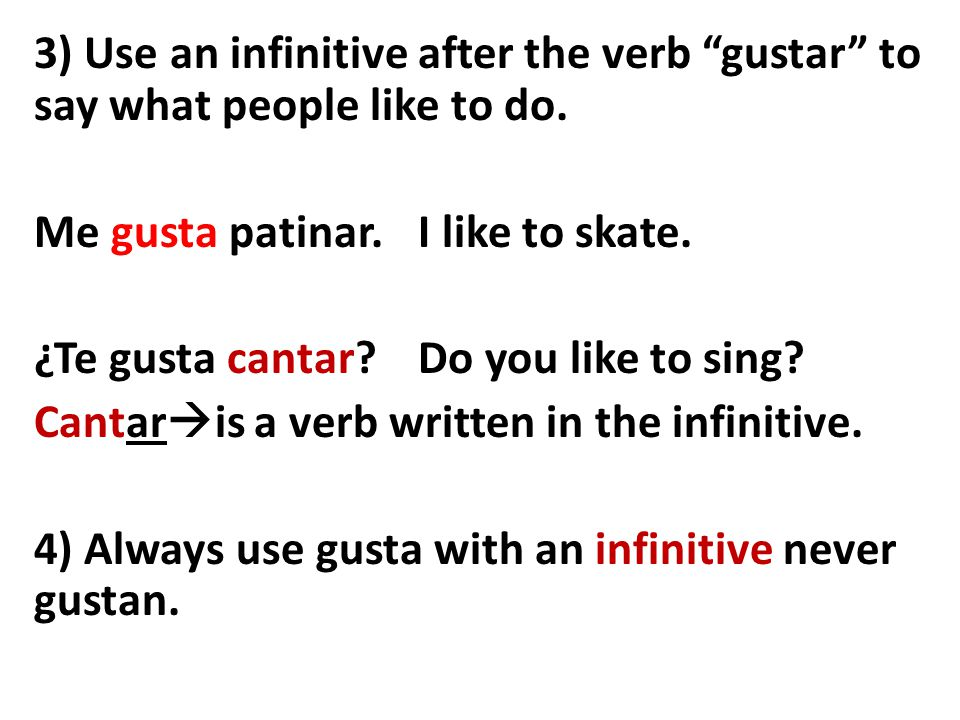 """3) Use an infinitive after the verb """"gustar"""" to say what people like to do. Me gusta patinar. I like to skate. ¿Te gusta cantar? Do you like to sing?"""