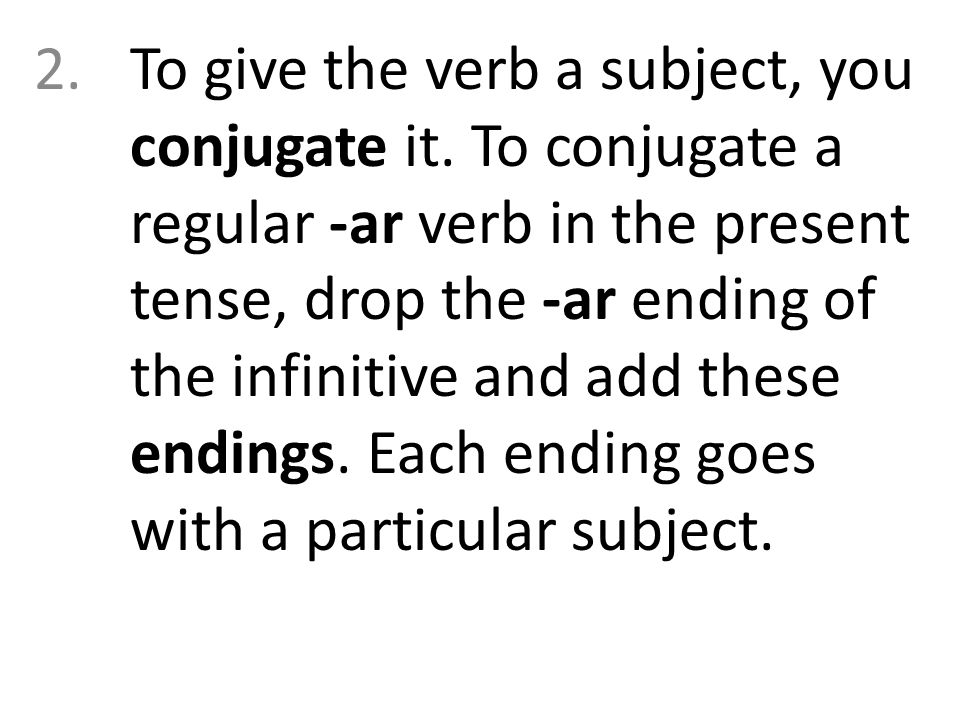 2.To give the verb a subject, you conjugate it. To conjugate a regular -ar verb in the present tense, drop the -ar ending of the infinitive and add th