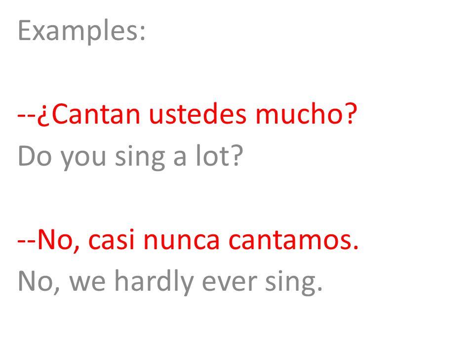Examples: --¿Cantan ustedes mucho? Do you sing a lot? --No, casi nunca cantamos. No, we hardly ever sing.