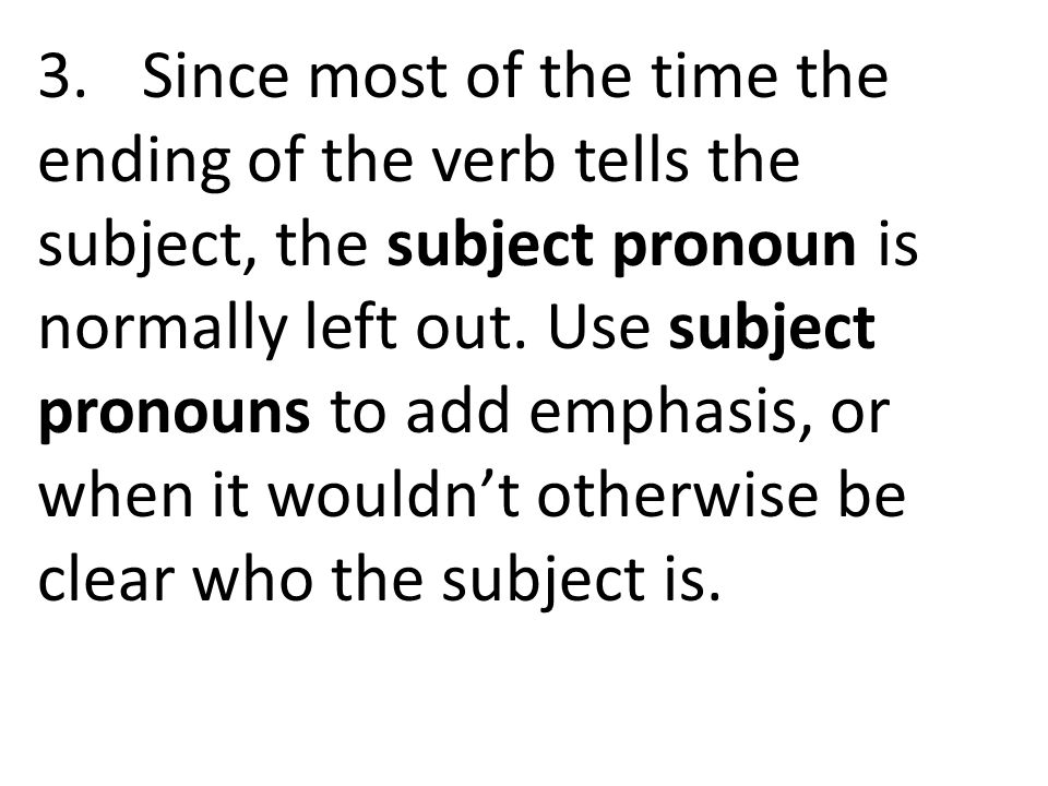 3.Since most of the time the ending of the verb tells the subject, the subject pronoun is normally left out. Use subject pronouns to add emphasis, or