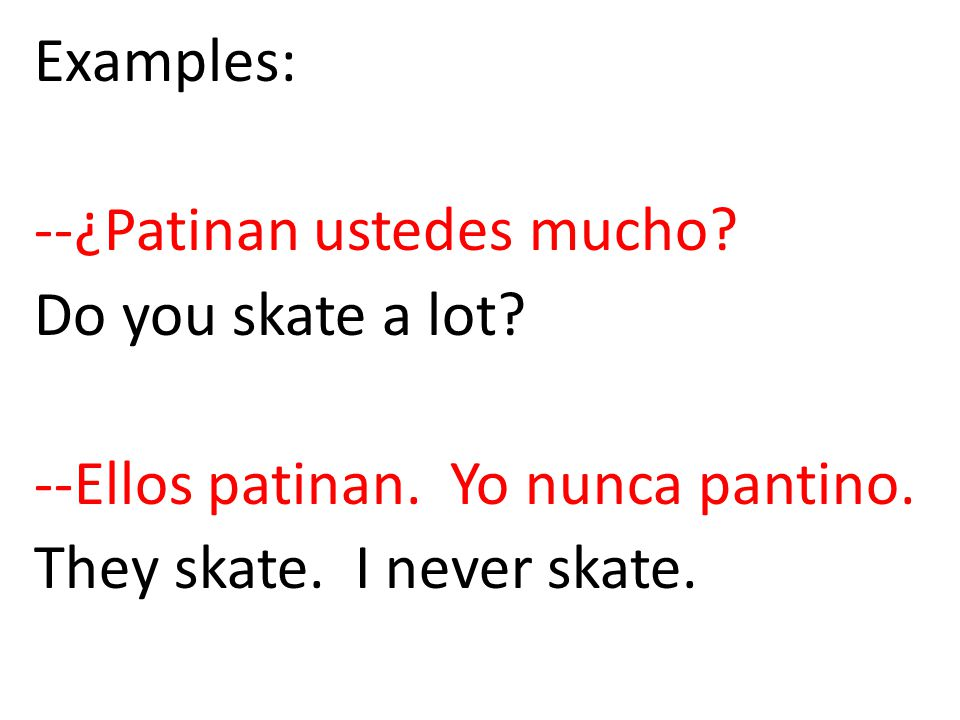 Examples: --¿Patinan ustedes mucho? Do you skate a lot? --Ellos patinan. Yo nunca pantino. They skate. I never skate.