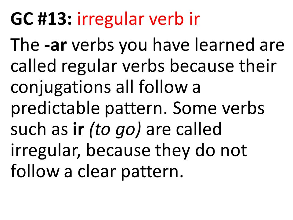 GC #13: irregular verb ir The -ar verbs you have learned are called regular verbs because their conjugations all follow a predictable pattern. Some ve