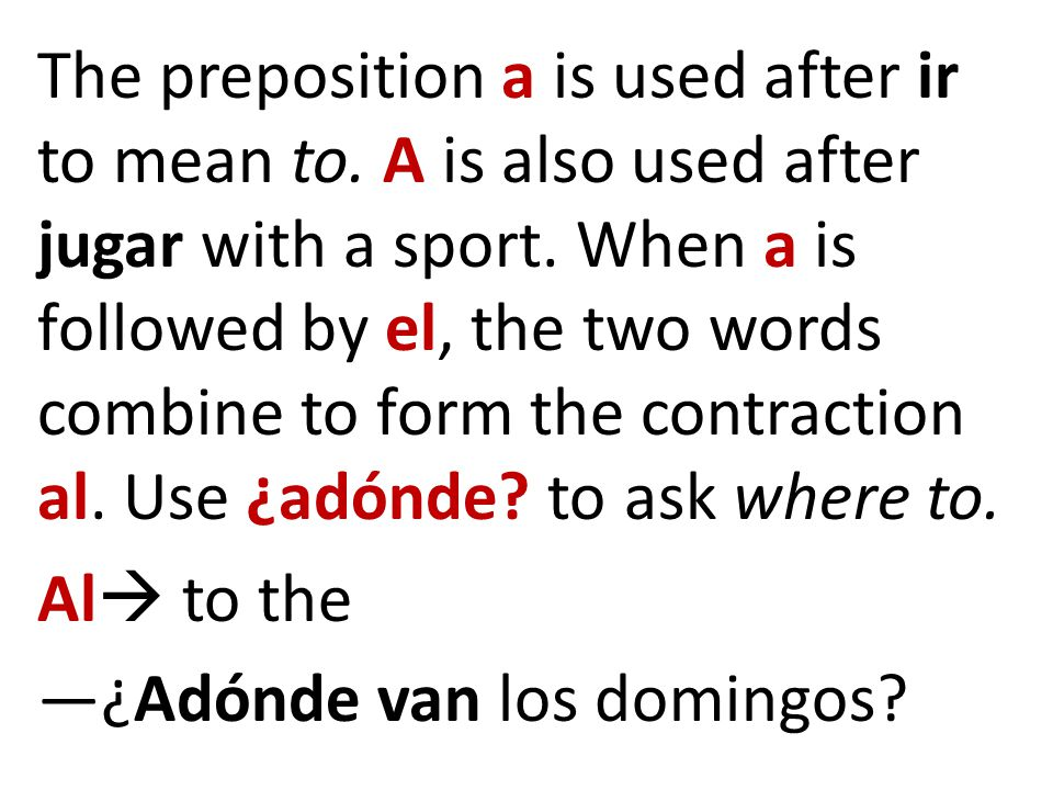 The preposition a is used after ir to mean to. A is also used after jugar with a sport. When a is followed by el, the two words combine to form the co