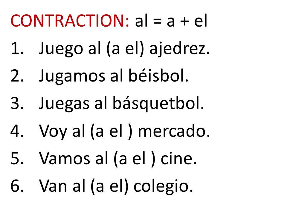CONTRACTION: al = a + el 1.Juego al (a el) ajedrez. 2.Jugamos al béisbol. 3.Juegas al básquetbol. 4.Voy al (a el ) mercado. 5.Vamos al (a el ) cine. 6