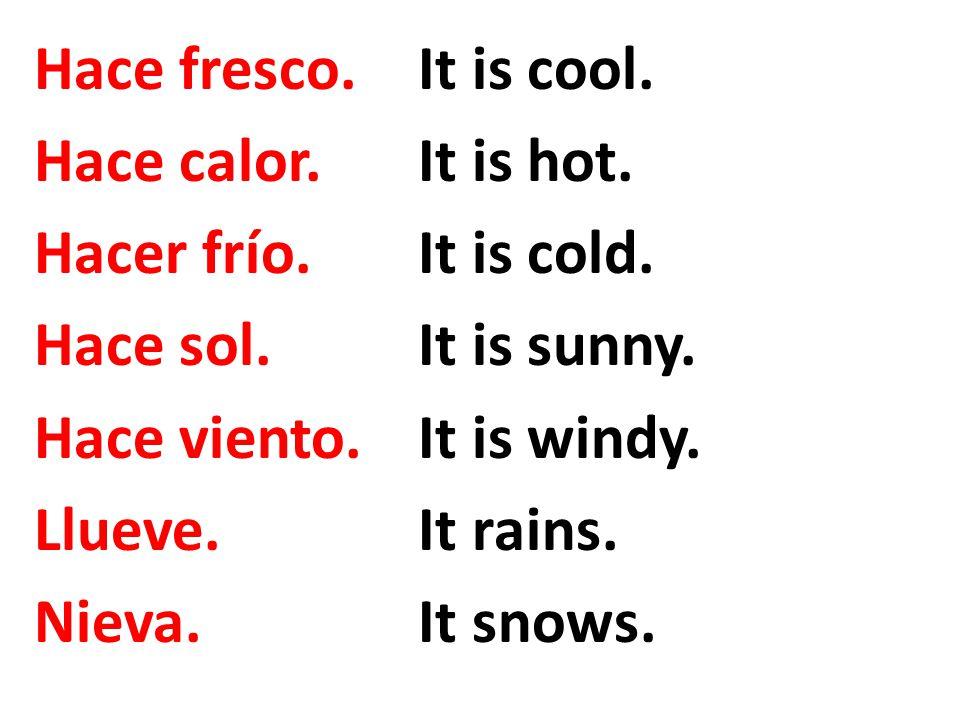 Hace fresco.It is cool. Hace calor.It is hot. Hacer frío.It is cold. Hace sol.It is sunny. Hace viento.It is windy. Llueve.It rains. Nieva.It snows.