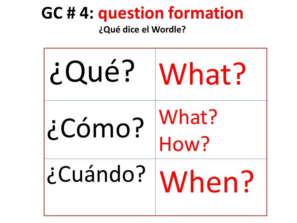 GC # 4: question formation ¿Qué dice el Wordle? ¿Qué? ¿Cómo? ¿Cuándo? What? How? When?
