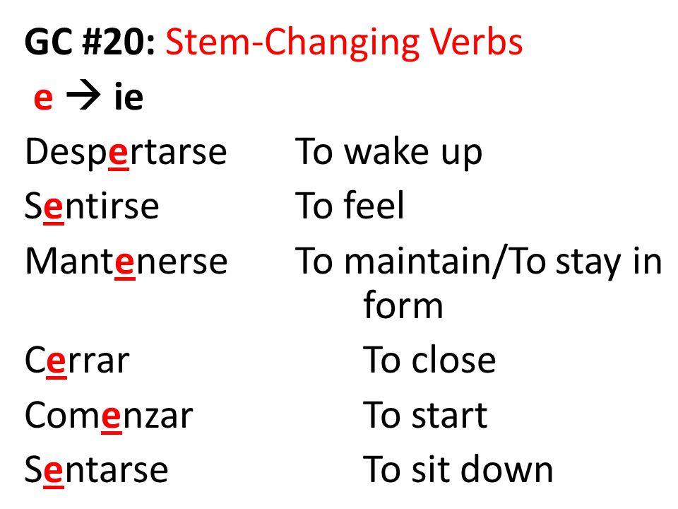 GC #20: Stem-Changing Verbs e  ie DespertarseTo wake up SentirseTo feel MantenerseTo maintain/To stay in form CerrarTo close ComenzarTo start Sentars