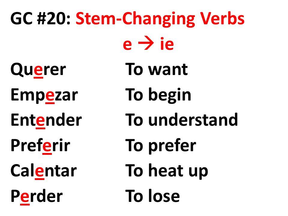 GC #20: Stem-Changing Verbs e  ie QuererTo want EmpezarTo begin EntenderTo understand PreferirTo prefer CalentarTo heat up PerderTo lose