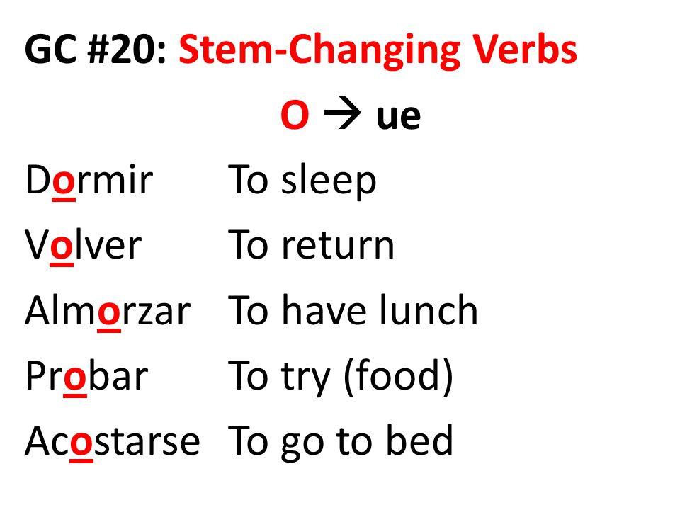 GC #20: Stem-Changing Verbs O  ue DormirTo sleep VolverTo return AlmorzarTo have lunch ProbarTo try (food) AcostarseTo go to bed