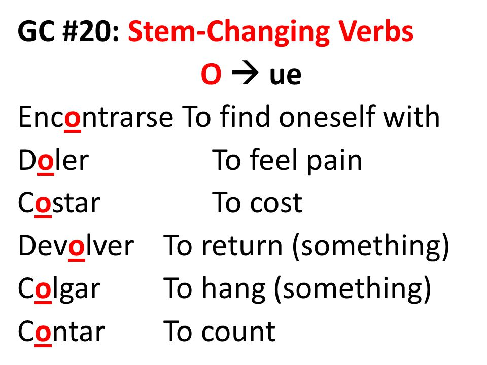 GC #20: Stem-Changing Verbs O  ue Encontrarse To find oneself with Doler To feel pain CostarTo cost DevolverTo return (something) ColgarTo hang (something) ContarTo count