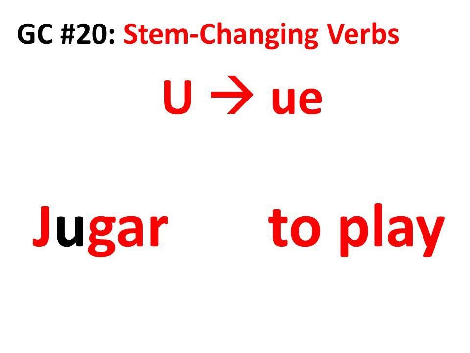 GC #20: Stem-Changing Verbs U  ue Jugar to play