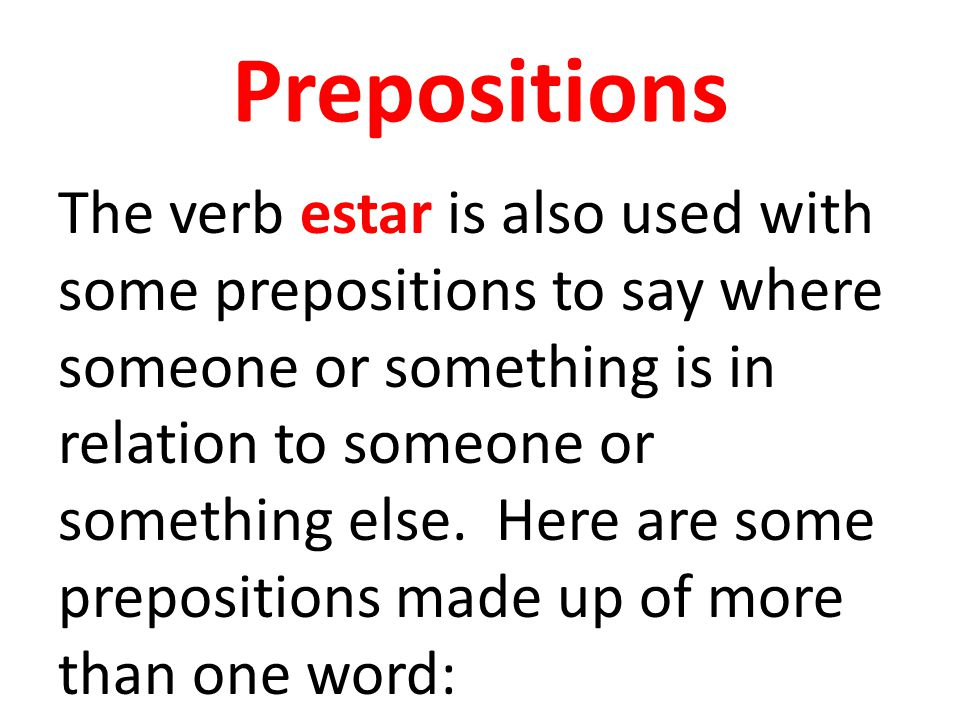 Prepositions The verb estar is also used with some prepositions to say where someone or something is in relation to someone or something else. Here ar