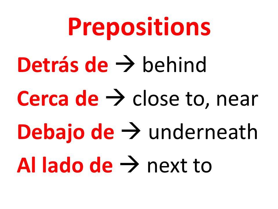 Prepositions Detrás de  behind Cerca de  close to, near Debajo de  underneath Al lado de  next to