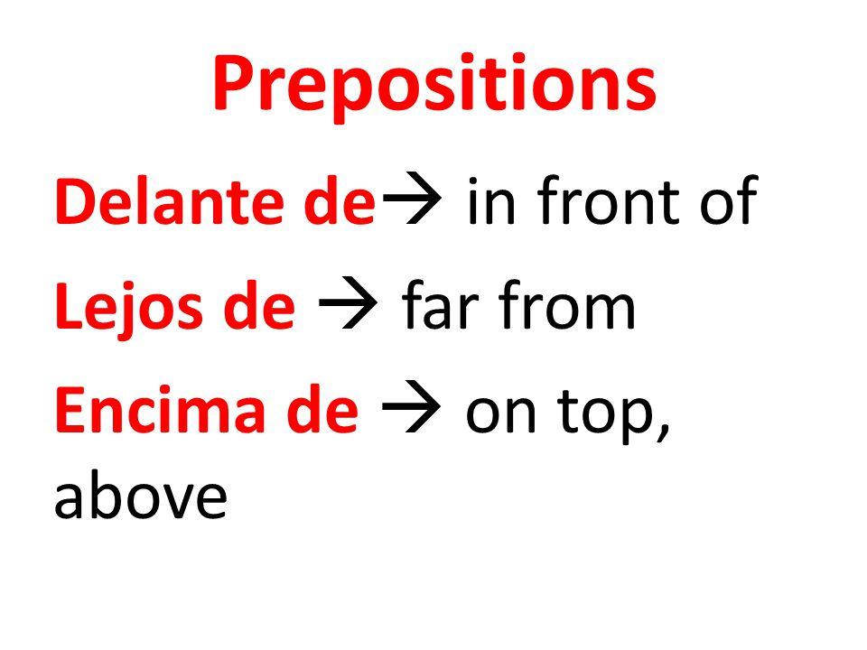 Prepositions Delante de  in front of Lejos de  far from Encima de  on top, above