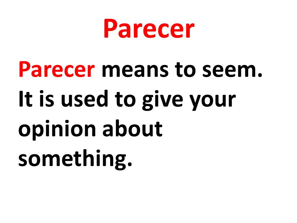 Parecer Parecer means to seem. It is used to give your opinion about something.
