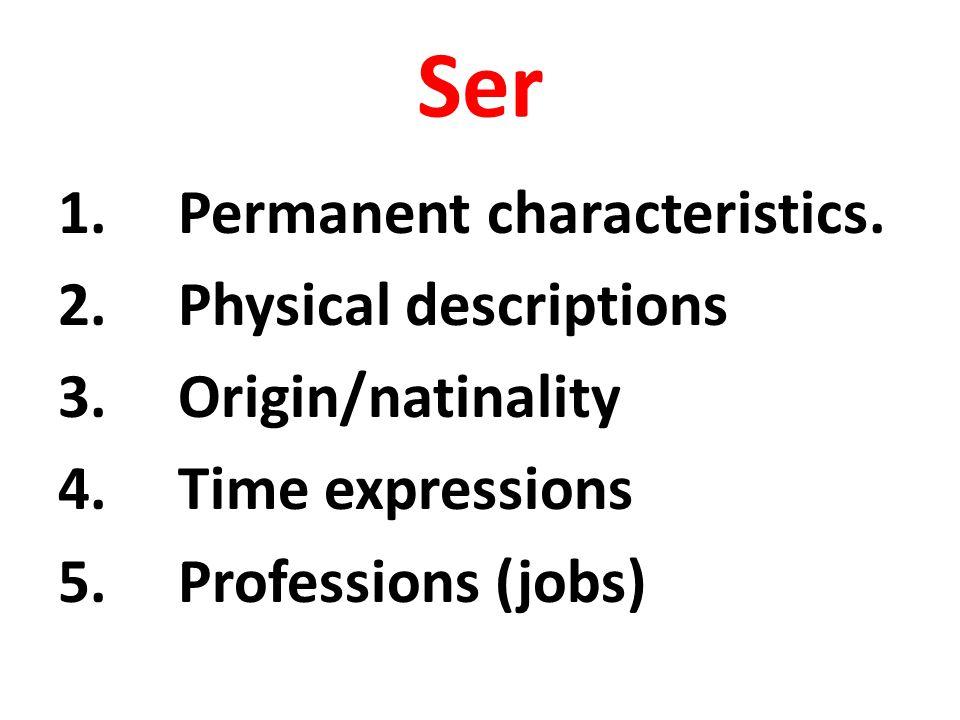 Ser 1.Permanent characteristics. 2.Physical descriptions 3.Origin/natinality 4.Time expressions 5.Professions (jobs)