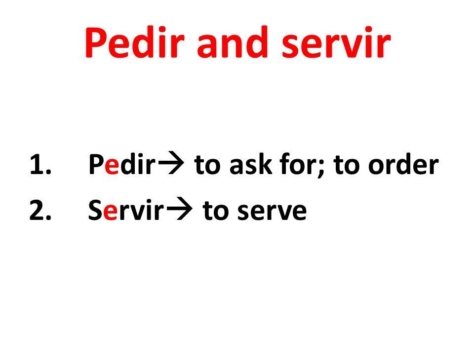 Pedir and servir 1.Pedir  to ask for; to order 2.Servir  to serve
