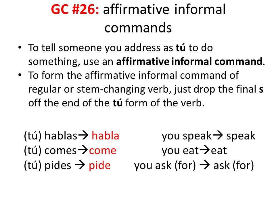 GC #26: affirmative informal commands To tell someone you address as tú to do something, use an affirmative informal command. To form the affirmative