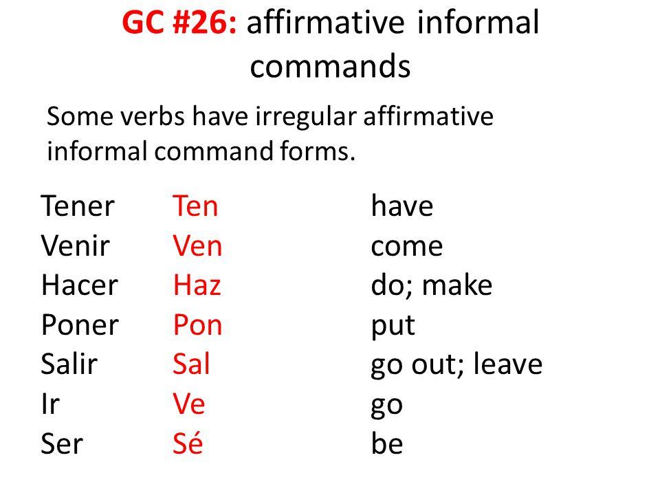 GC #26: affirmative informal commands Some verbs have irregular affirmative informal command forms. TenerTenhave VenirVencome HacerHazdo; make PonerPo