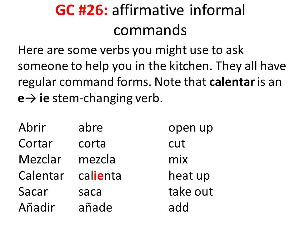 GC #26: affirmative informal commands Here are some verbs you might use to ask someone to help you in the kitchen. They all have regular command forms