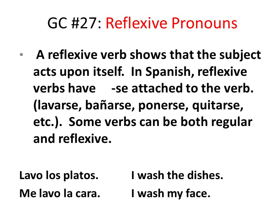 GC #27: Reflexive Pronouns A reflexive verb shows that the subject acts upon itself. In Spanish, reflexive verbs have -se attached to the verb. (lavar