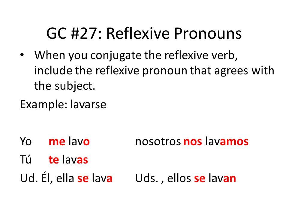 GC #27: Reflexive Pronouns When you conjugate the reflexive verb, include the reflexive pronoun that agrees with the subject. Example: lavarse Yo me l