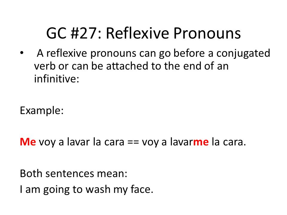 GC #27: Reflexive Pronouns A reflexive pronouns can go before a conjugated verb or can be attached to the end of an infinitive: Example: Me voy a lava