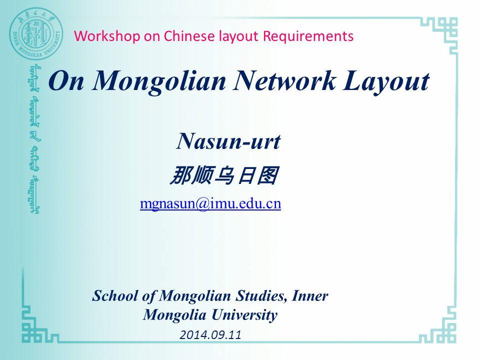 Nasun-urt 那顺乌日图 mgnasun@imu.edu.cn School of Mongolian Studies, Inner Mongolia University 2014.09.11 On Mongolian Network Layout Workshop on Chinese layout Requirements