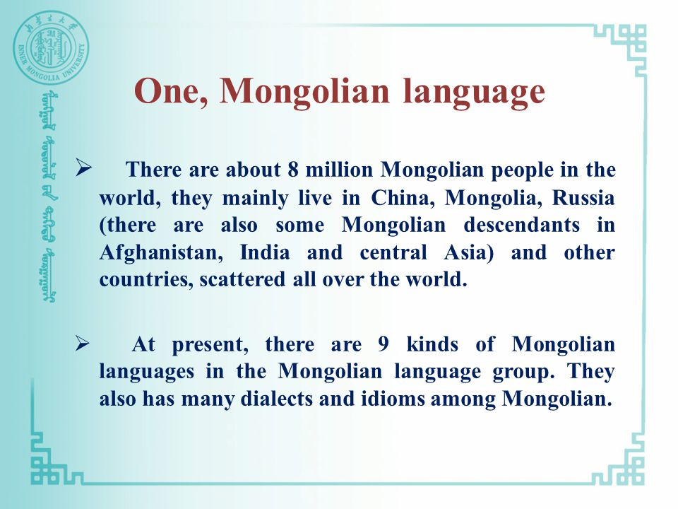 One, Mongolian language  There are about 8 million Mongolian people in the world, they mainly live in China, Mongolia, Russia (there are also some Mongolian descendants in Afghanistan, India and central Asia) and other countries, scattered all over the world.