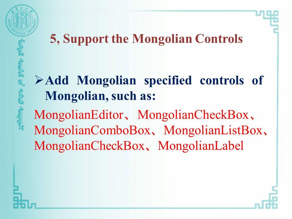 5, Support the Mongolian Controls  Add Mongolian specified controls of Mongolian, such as: MongolianEditor 、 MongolianCheckBox 、 MongolianComboBox 、 MongolianListBox 、 MongolianCheckBox 、 MongolianLabel