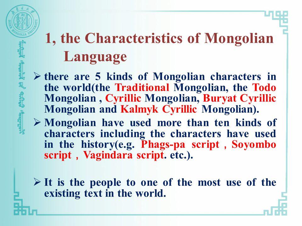 1, the Characteristics of Mongolian Language  there are 5 kinds of Mongolian characters in the world(the Traditional Mongolian, the Todo Mongolian, Cyrillic Mongolian, Buryat Cyrillic Mongolian and Kalmyk Cyrillic Mongolian).
