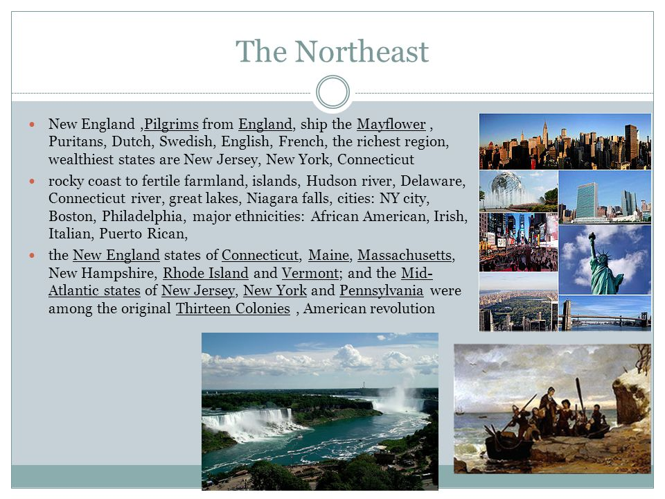 The Northeast New England,Pilgrims from England, ship the Mayflower, Puritans, Dutch, Swedish, English, French, the richest region, wealthiest states are New Jersey, New York, Connecticut rocky coast to fertile farmland, islands, Hudson river, Delaware, Connecticut river, great lakes, Niagara falls, cities: NY city, Boston, Philadelphia, major ethnicities: African American, Irish, Italian, Puerto Rican, the New England states of Connecticut, Maine, Massachusetts, New Hampshire, Rhode Island and Vermont; and the Mid- Atlantic states of New Jersey, New York and Pennsylvania were among the original Thirteen Colonies, American revolution
