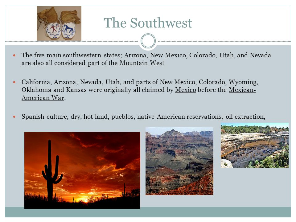 The Southwest The five main southwestern states; Arizona, New Mexico, Colorado, Utah, and Nevada are also all considered part of the Mountain West California, Arizona, Nevada, Utah, and parts of New Mexico, Colorado, Wyoming, Oklahoma and Kansas were originally all claimed by Mexico before the Mexican- American War.