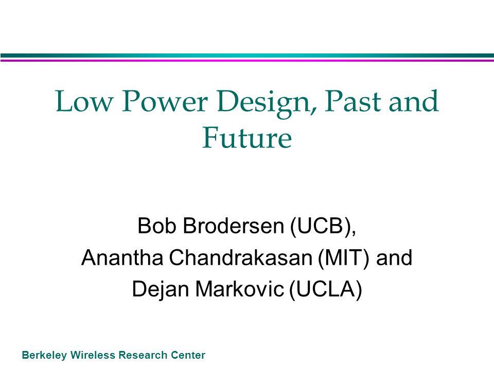 Berkeley Wireless Research Center Low Power Design, Past and Future Bob Brodersen (UCB), Anantha Chandrakasan (MIT) and Dejan Markovic (UCLA)