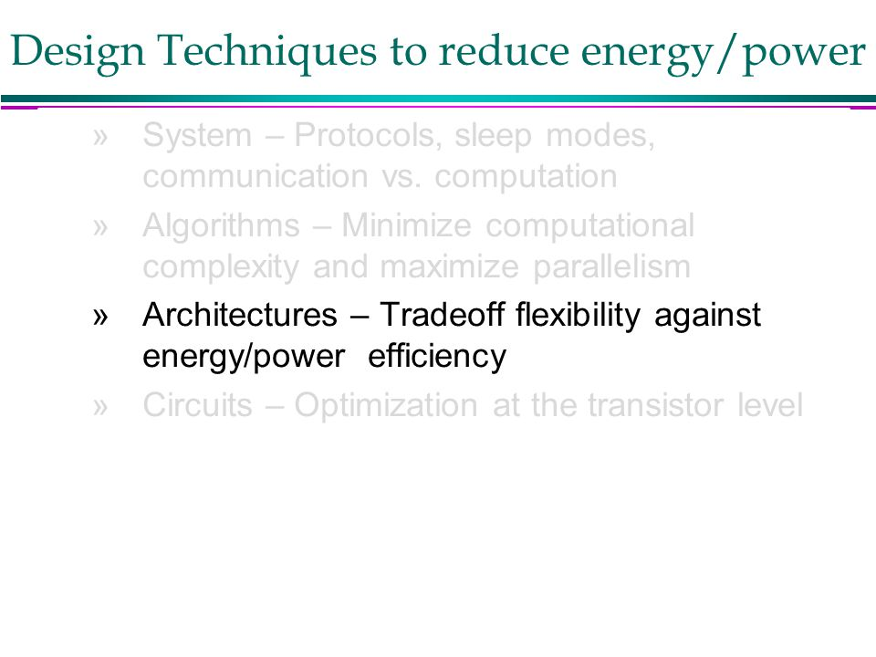 Berkeley Wireless Research Center Design Techniques to reduce energy/power »System – Protocols, sleep modes, communication vs. computation »Algorithms