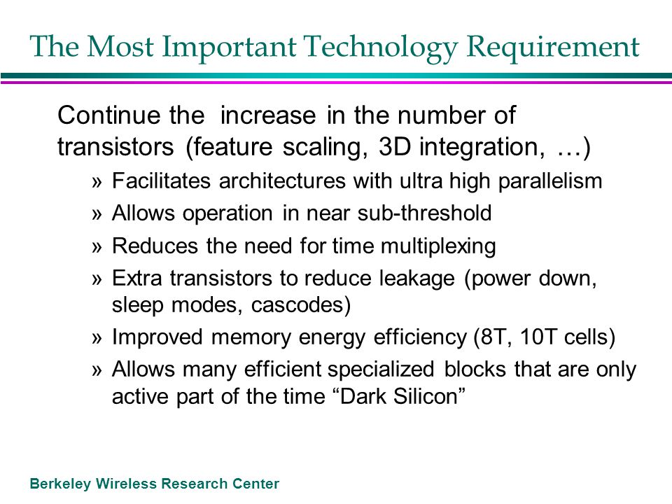 Berkeley Wireless Research Center The Most Important Technology Requirement Continue the increase in the number of transistors (feature scaling, 3D in
