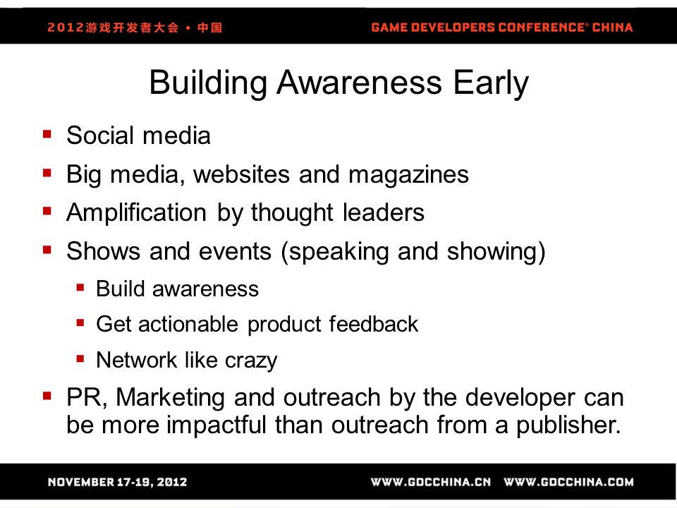 Building Awareness Early  Social media  Big media, websites and magazines  Amplification by thought leaders  Shows and events (speaking and showing)  Build awareness  Get actionable product feedback  Network like crazy  PR, Marketing and outreach by the developer can be more impactful than outreach from a publisher.