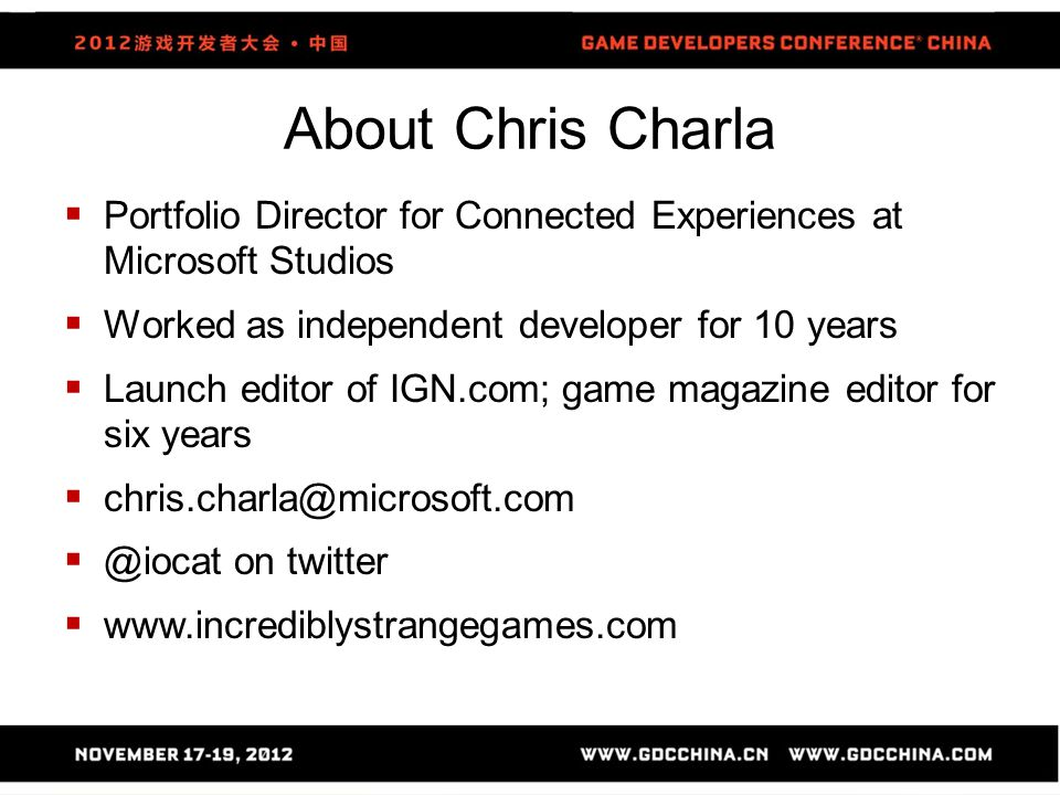About Chris Charla  Portfolio Director for Connected Experiences at Microsoft Studios  Worked as independent developer for 10 years  Launch editor of IGN.com; game magazine editor for six years  chris.charla@microsoft.com  @iocat on twitter  www.incrediblystrangegames.com