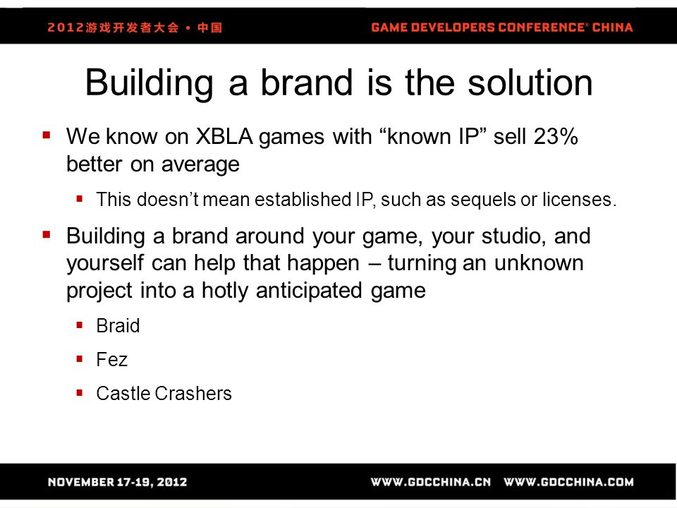 Building a brand is the solution  We know on XBLA games with known IP sell 23% better on average  This doesn't mean established IP, such as sequels or licenses.
