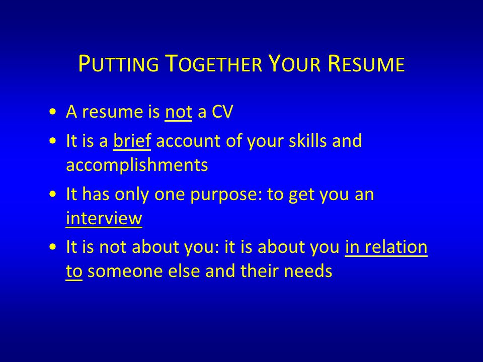 P UTTING T OGETHER Y OUR R ESUME A resume is not a CV It is a brief account of your skills and accomplishments It has only one purpose: to get you an interview It is not about you: it is about you in relation to someone else and their needs