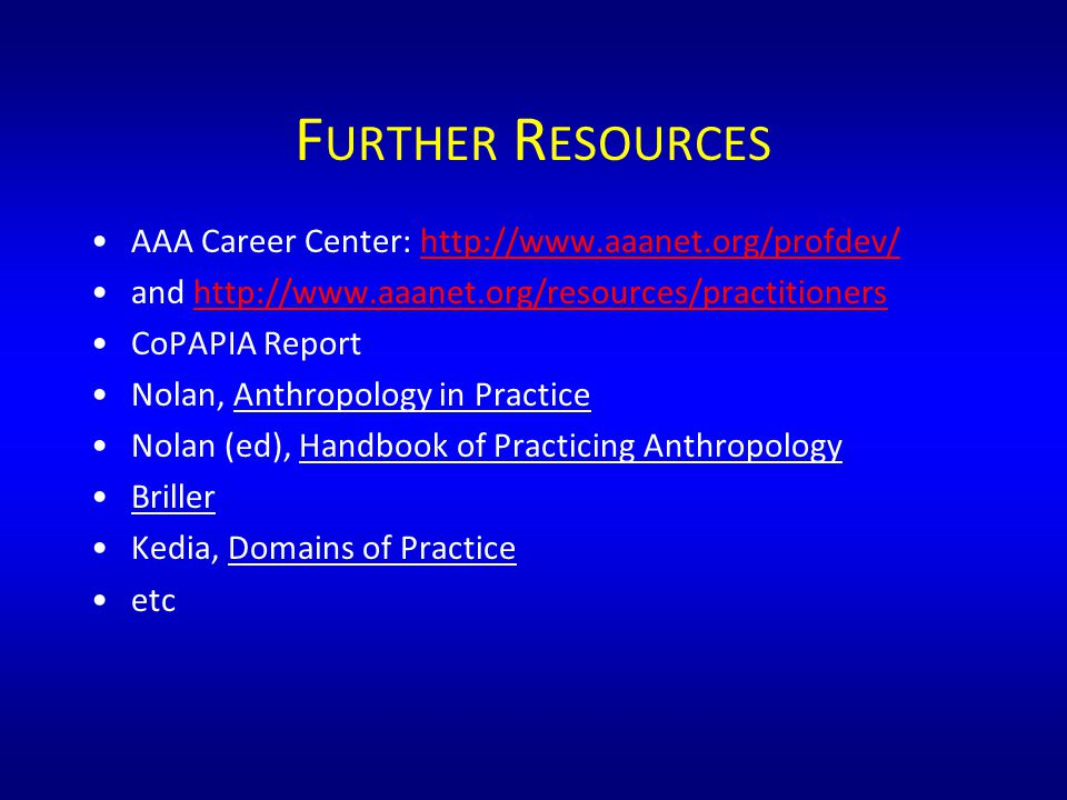 F URTHER R ESOURCES AAA Career Center: http://www.aaanet.org/profdev/http://www.aaanet.org/profdev/ and http://www.aaanet.org/resources/practitionershttp://www.aaanet.org/resources/practitioners CoPAPIA Report Nolan, Anthropology in Practice Nolan (ed), Handbook of Practicing Anthropology Briller Kedia, Domains of Practice etc