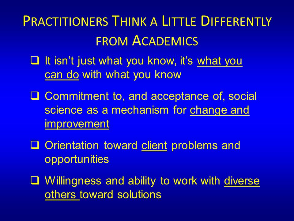  It isn't just what you know, it's what you can do with what you know  Commitment to, and acceptance of, social science as a mechanism for change and improvement  Orientation toward client problems and opportunities  Willingness and ability to work with diverse others toward solutions P RACTITIONERS T HINK A L ITTLE D IFFERENTLY FROM A CADEMICS