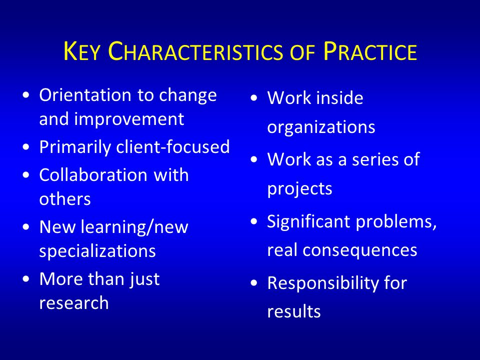K EY C HARACTERISTICS OF P RACTICE Orientation to change and improvement Primarily client-focused Collaboration with others New learning/new specializations More than just research Work inside organizations Work as a series of projects Significant problems, real consequences Responsibility for results