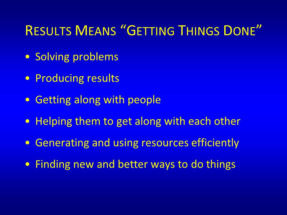 R ESULTS M EANS G ETTING T HINGS D ONE Solving problems Producing results Getting along with people Helping them to get along with each other Generating and using resources efficiently Finding new and better ways to do things