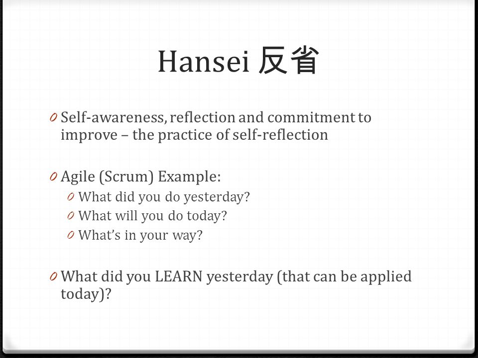 Hansei 反省 0 Self-awareness, reflection and commitment to improve – the practice of self-reflection 0 Agile (Scrum) Example: 0 What did you do yesterda