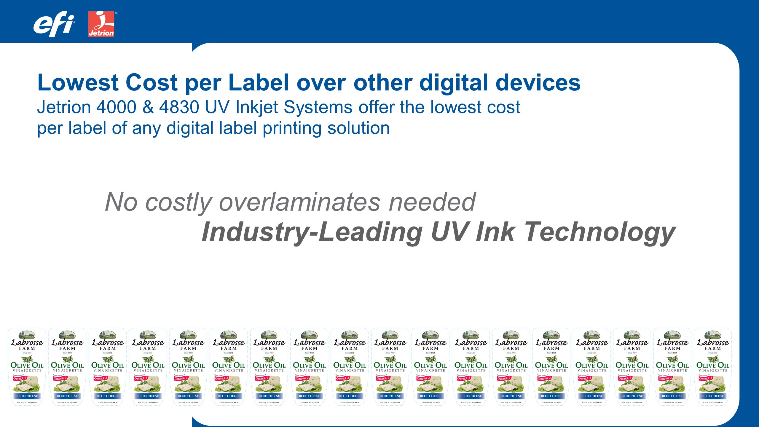 No costly overlaminates needed Jetrion 4000 & 4830 UV Inkjet Systems offer the lowest cost per label of any digital label printing solution Lowest Cos