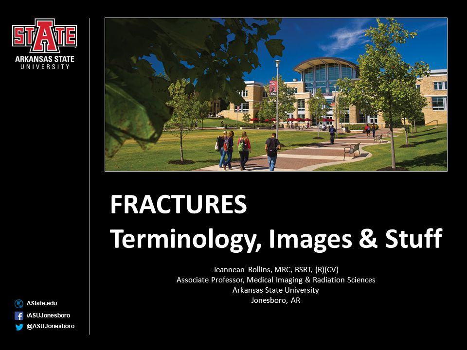 AState.edu /ASUJonesboro @ASUJonesboro FRACTURES Terminology, Images & Stuff Jeannean Rollins, MRC, BSRT, (R)(CV) Associate Professor, Medical Imaging